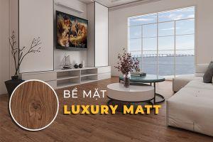 Bề mặt Luxury Matt là gì? Những điều bạn cần biết về công nghệ Luxury Matt